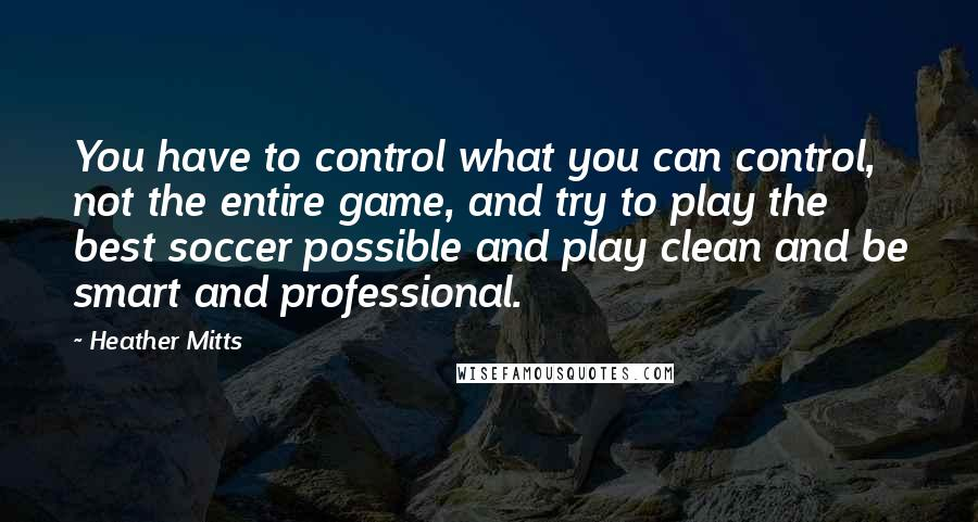Heather Mitts quotes: You have to control what you can control, not the entire game, and try to play the best soccer possible and play clean and be smart and professional.
