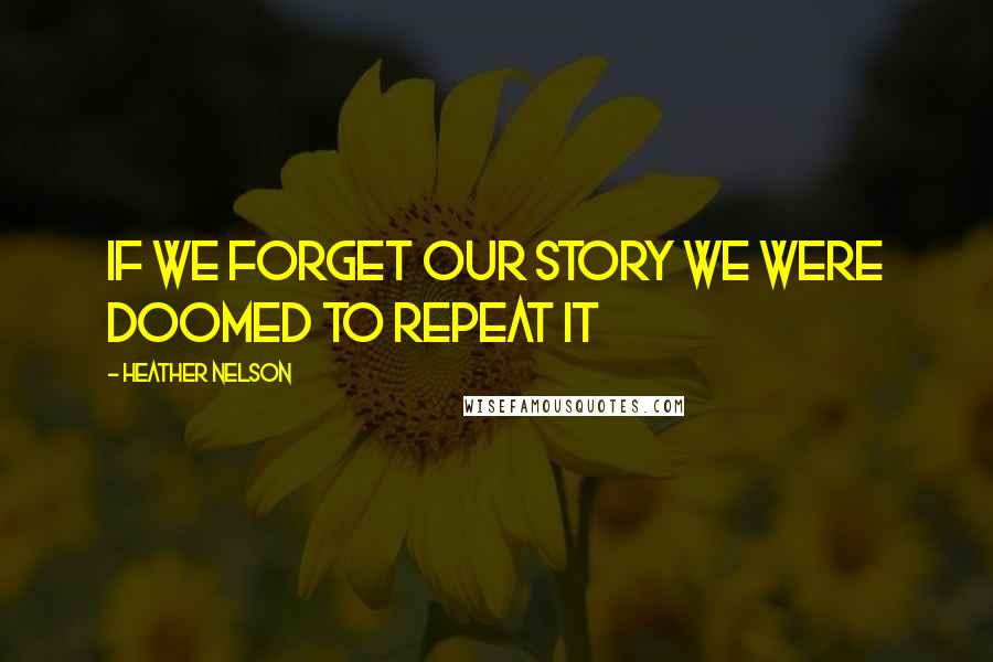 Heather Nelson quotes: If we forget our story we were doomed to repeat it