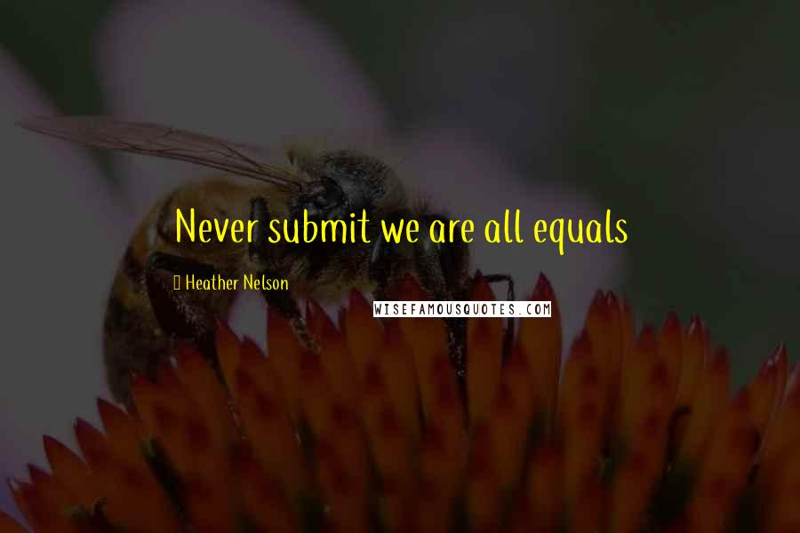 Heather Nelson quotes: Never submit we are all equals