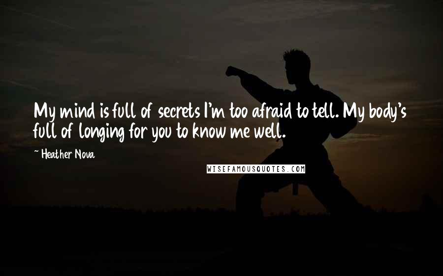 Heather Nova quotes: My mind is full of secrets I'm too afraid to tell. My body's full of longing for you to know me well.