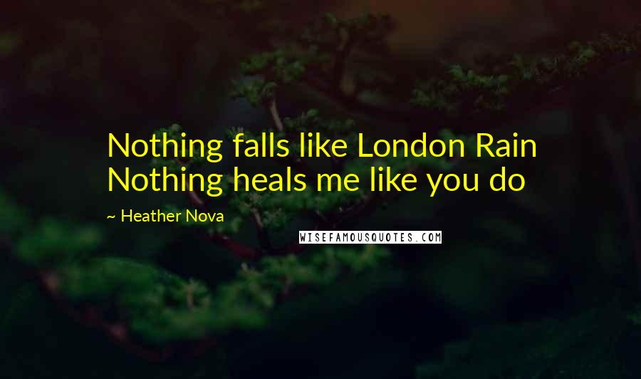 Heather Nova quotes: Nothing falls like London Rain Nothing heals me like you do