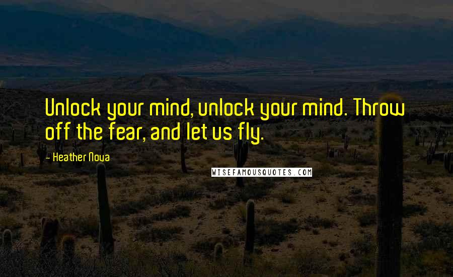 Heather Nova quotes: Unlock your mind, unlock your mind. Throw off the fear, and let us fly.