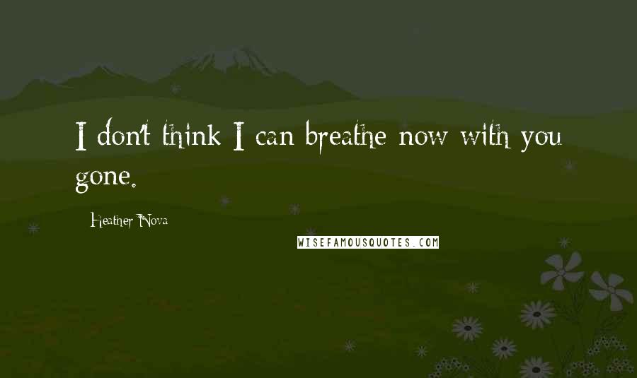 Heather Nova quotes: I don't think I can breathe now with you gone.