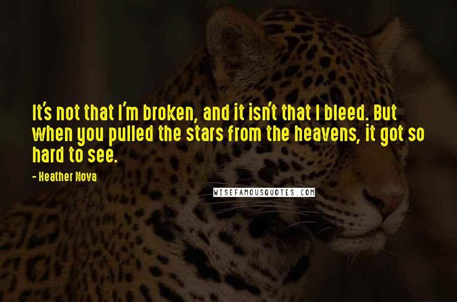 Heather Nova quotes: It's not that I'm broken, and it isn't that I bleed. But when you pulled the stars from the heavens, it got so hard to see.
