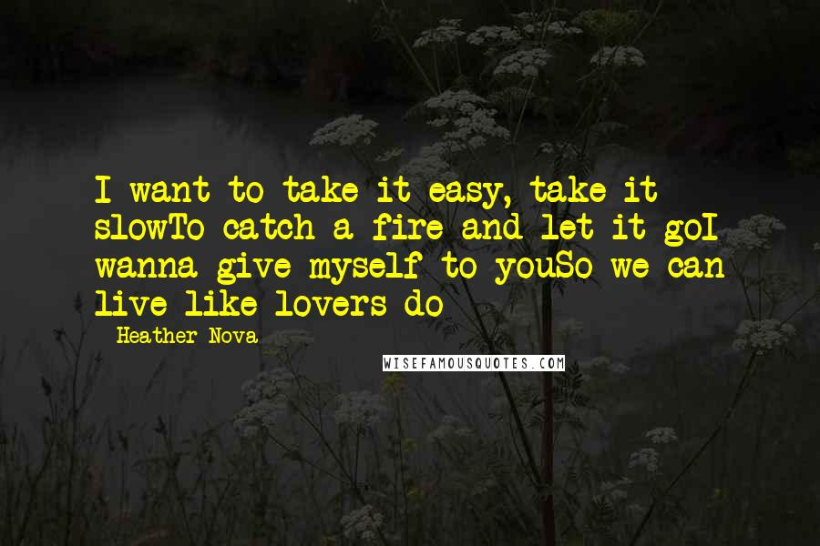 Heather Nova quotes: I want to take it easy, take it slowTo catch a fire and let it goI wanna give myself to youSo we can live like lovers do
