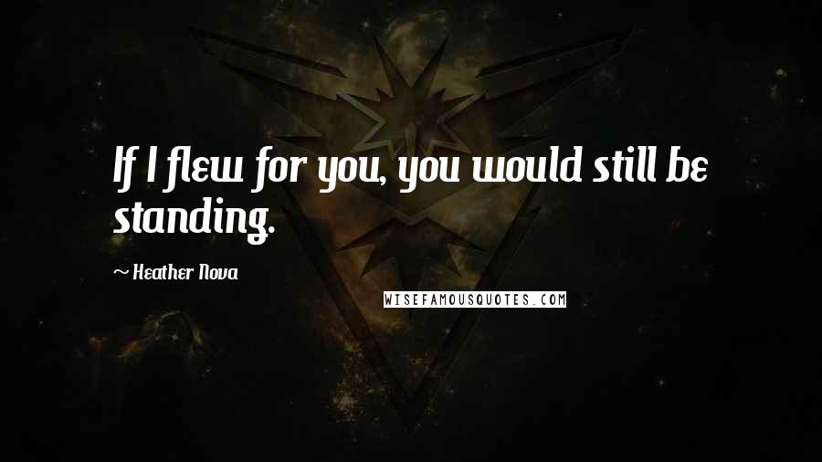 Heather Nova quotes: If I flew for you, you would still be standing.