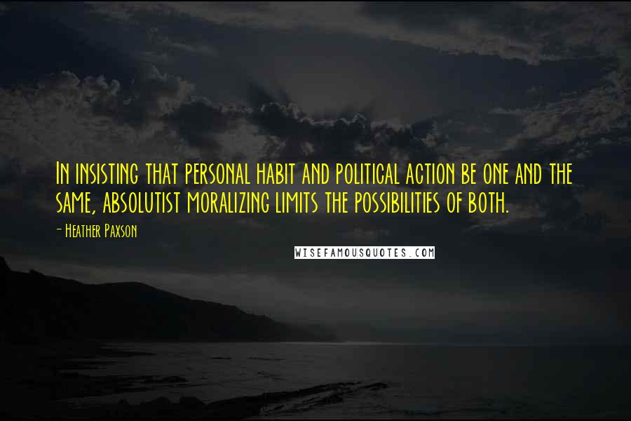 Heather Paxson quotes: In insisting that personal habit and political action be one and the same, absolutist moralizing limits the possibilities of both.