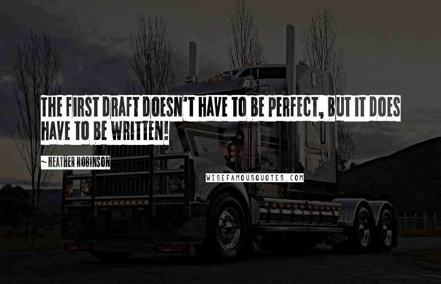 Heather Robinson quotes: The first draft doesn't have to be perfect, but it does have to be written!