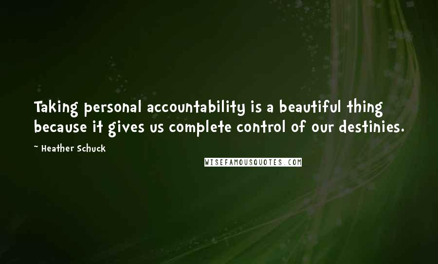 Heather Schuck quotes: Taking personal accountability is a beautiful thing because it gives us complete control of our destinies.