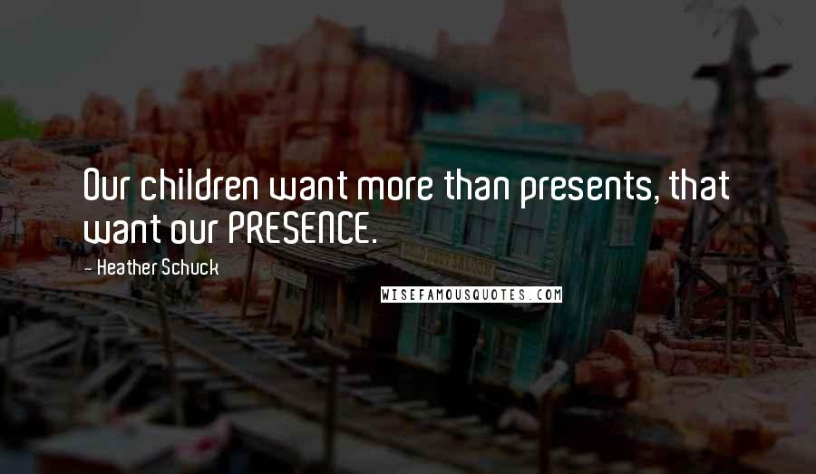 Heather Schuck quotes: Our children want more than presents, that want our PRESENCE.