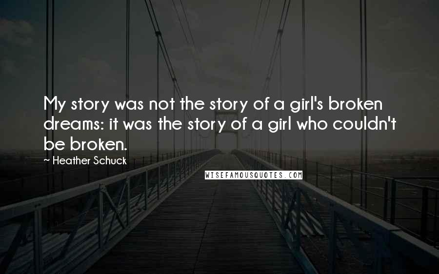 Heather Schuck quotes: My story was not the story of a girl's broken dreams: it was the story of a girl who couldn't be broken.