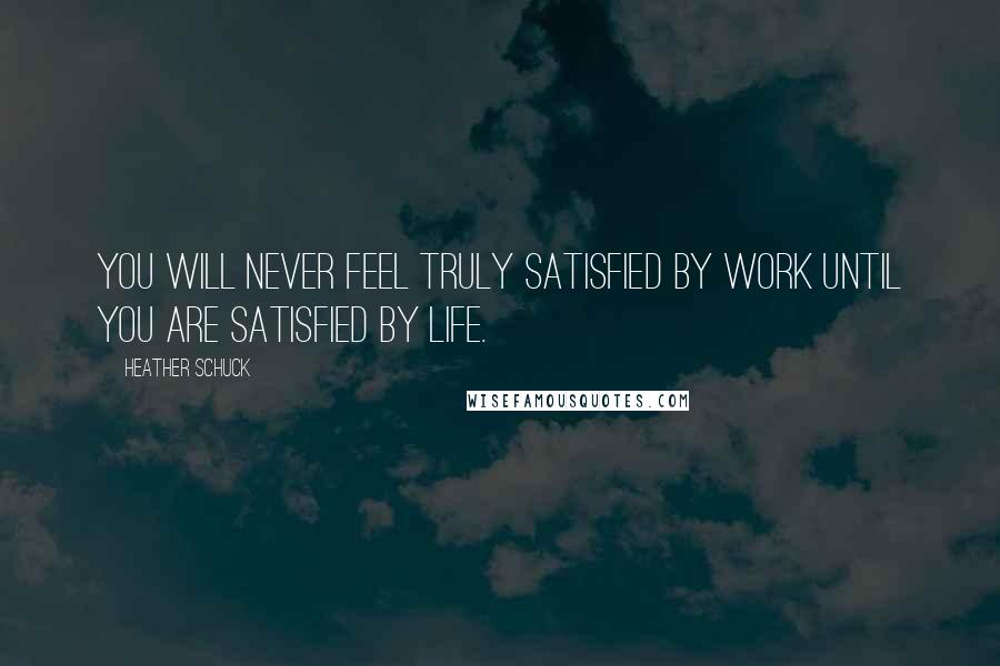 Heather Schuck quotes: You will never feel truly satisfied by work until you are satisfied by life.