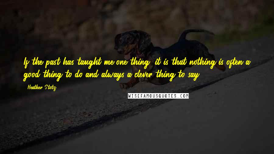 Heather Stotz quotes: If the past has taught me one thing, it is that nothing is often a good thing to do and always a clever thing to say.