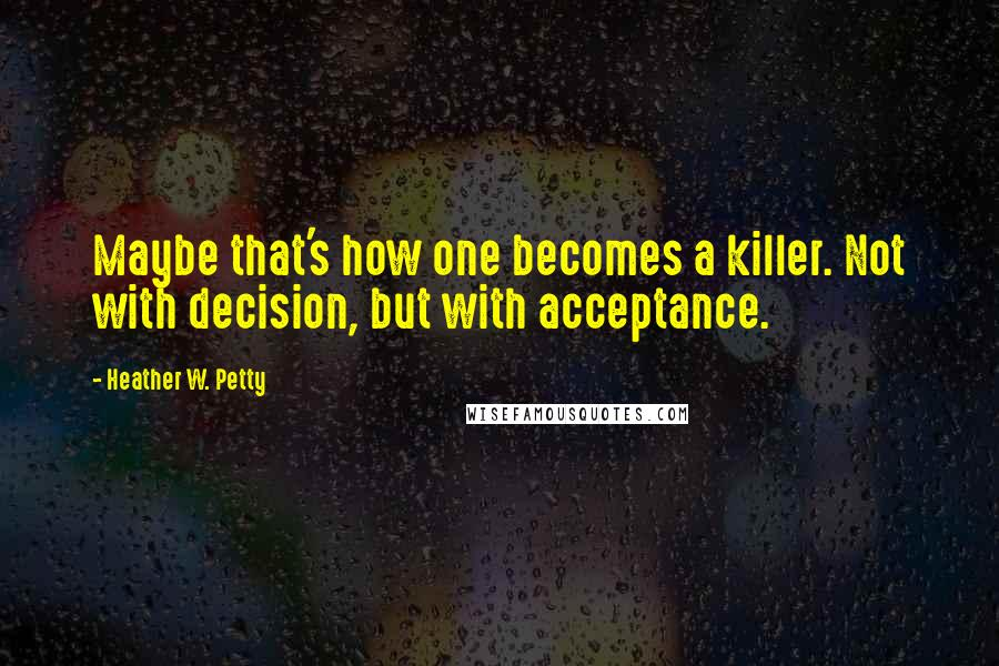 Heather W. Petty quotes: Maybe that's how one becomes a killer. Not with decision, but with acceptance.