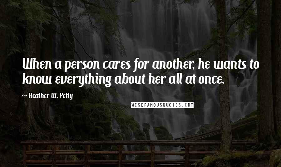 Heather W. Petty quotes: When a person cares for another, he wants to know everything about her all at once.