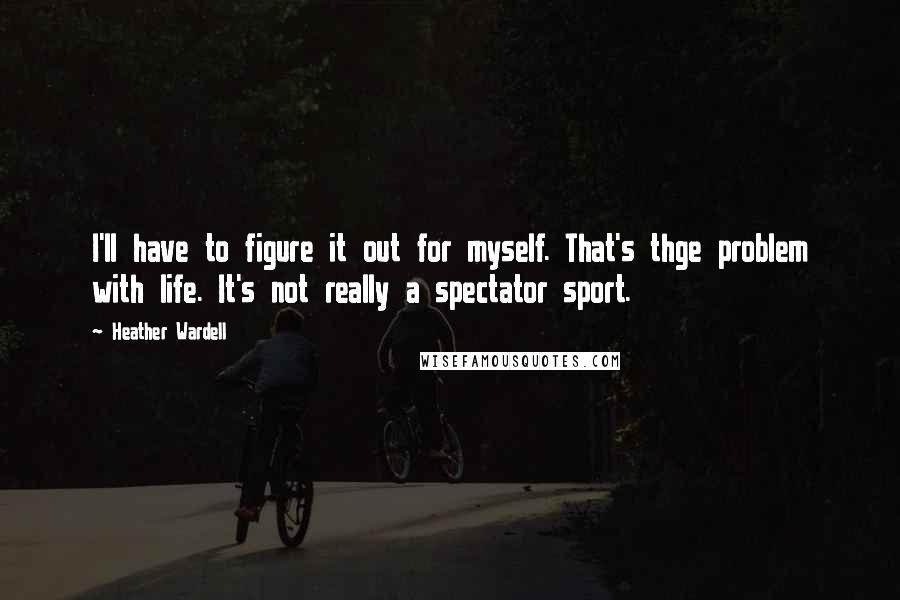 Heather Wardell quotes: I'll have to figure it out for myself. That's thge problem with life. It's not really a spectator sport.