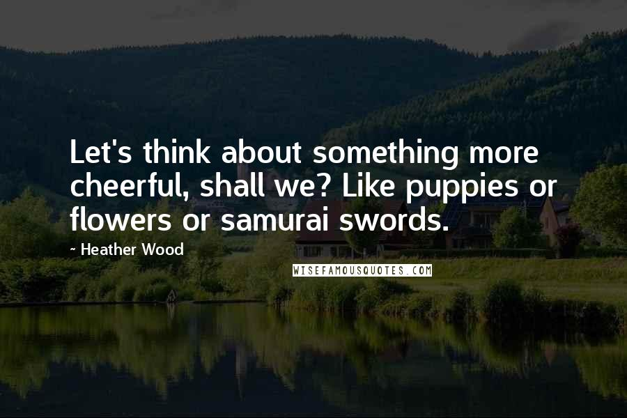 Heather Wood quotes: Let's think about something more cheerful, shall we? Like puppies or flowers or samurai swords.
