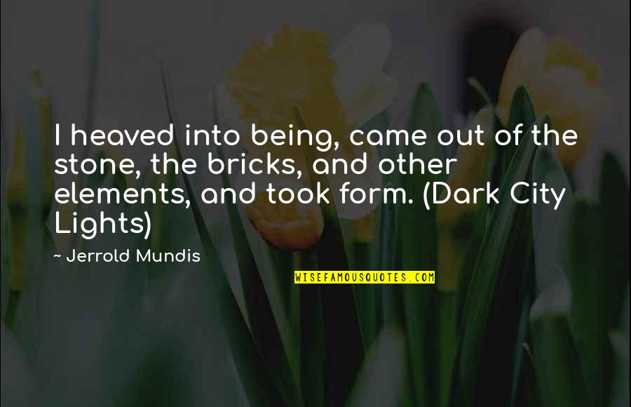 Heaved Quotes By Jerrold Mundis: I heaved into being, came out of the