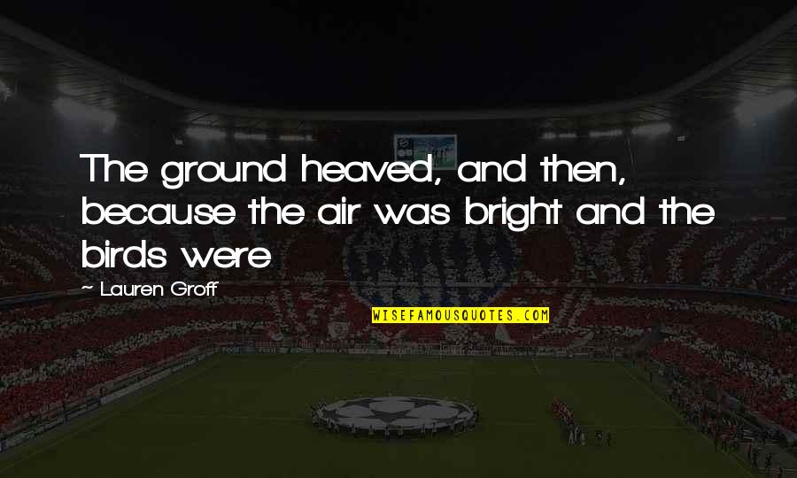 Heaved Quotes By Lauren Groff: The ground heaved, and then, because the air
