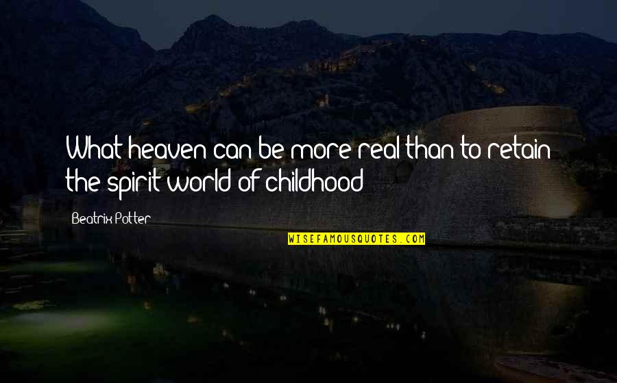 Heaven Is For Real Quotes By Beatrix Potter: What heaven can be more real than to