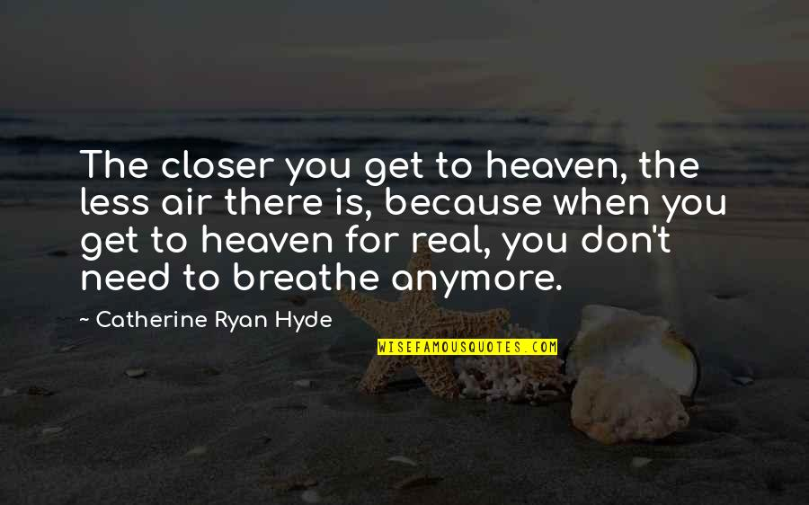 Heaven Is For Real Quotes By Catherine Ryan Hyde: The closer you get to heaven, the less