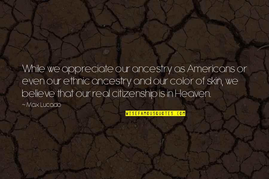Heaven Is For Real Quotes By Max Lucado: While we appreciate our ancestry as Americans or