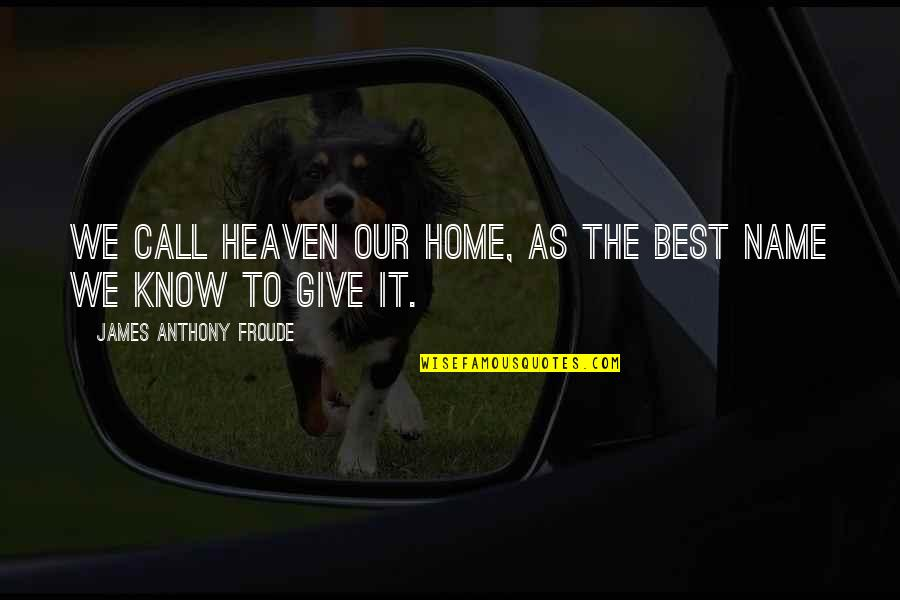 Heaven Quotes By James Anthony Froude: We call heaven our home, as the best