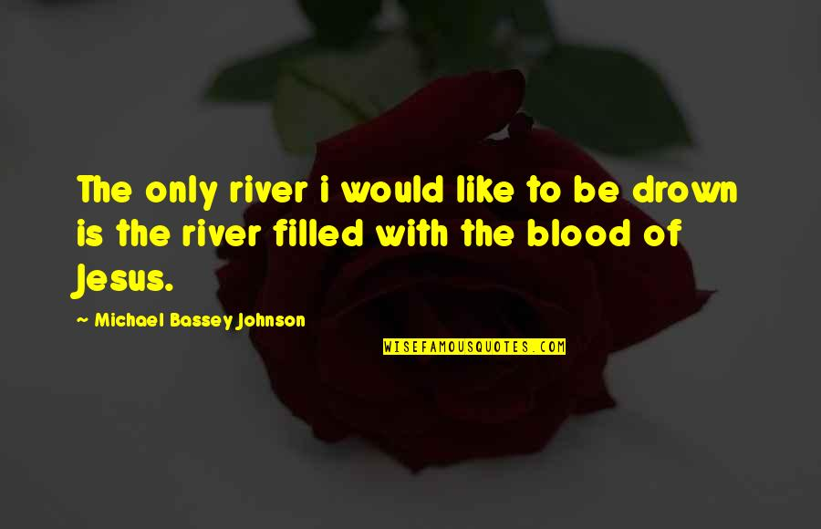 Heaven Quotes By Michael Bassey Johnson: The only river i would like to be