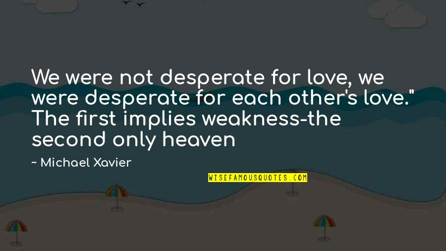 Heaven Quotes By Michael Xavier: We were not desperate for love, we were