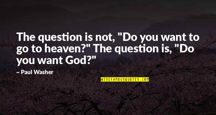 "Heaven Quotes By Paul Washer: The question is not, ""Do you want to"