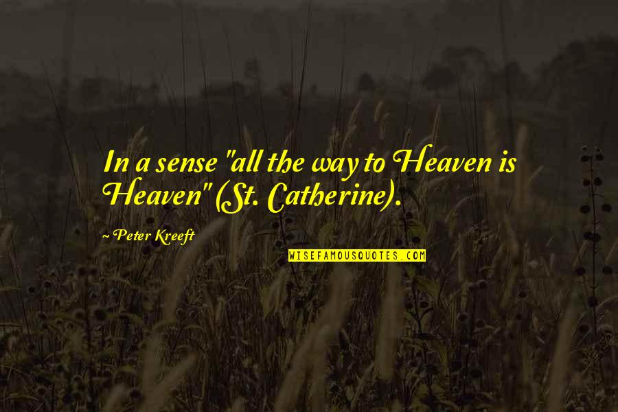 "Heaven Quotes By Peter Kreeft: In a sense ""all the way to Heaven"