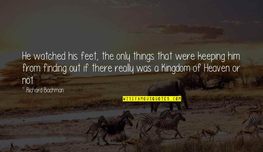 Heaven Quotes By Richard Bachman: He watched his feet, the only things that