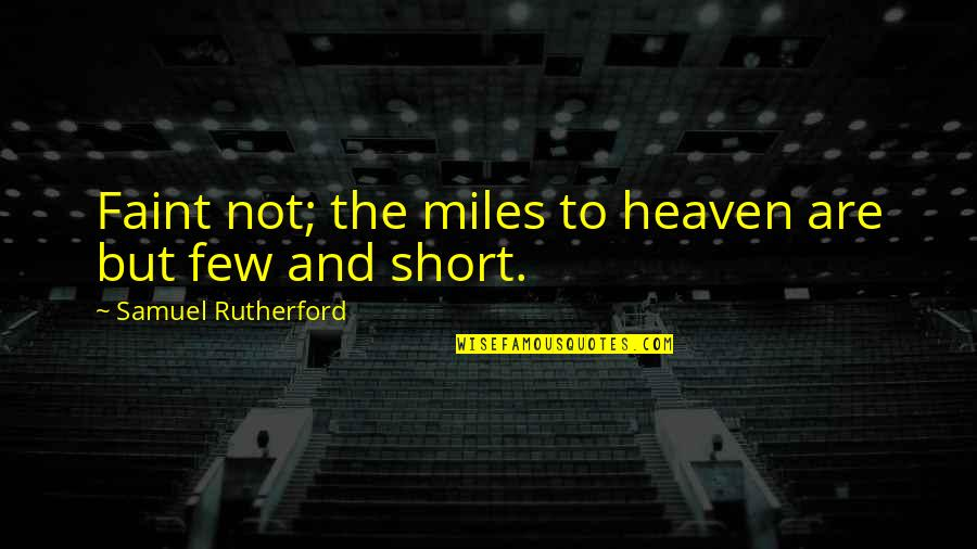 Heaven Quotes By Samuel Rutherford: Faint not; the miles to heaven are but