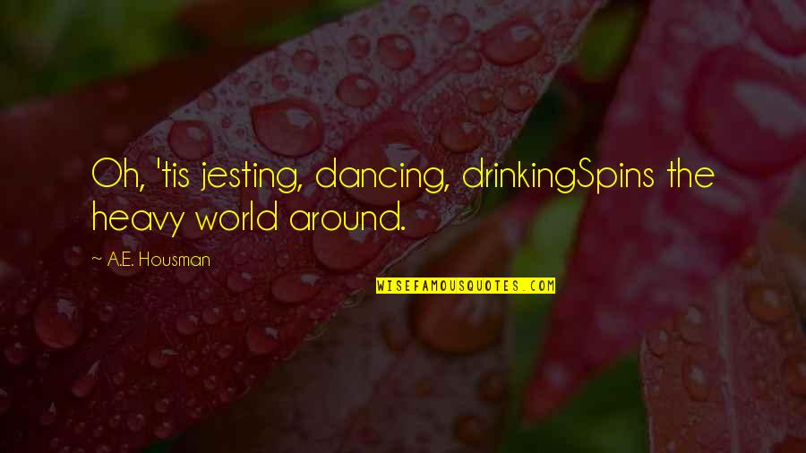 Heavy Drinking Quotes By A.E. Housman: Oh, 'tis jesting, dancing, drinkingSpins the heavy world