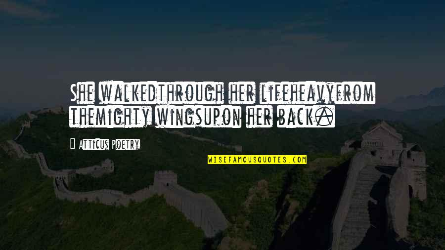 Heavy Life Quotes By Atticus Poetry: She walkedthrough her lifeheavyfrom themighty wingsupon her back.