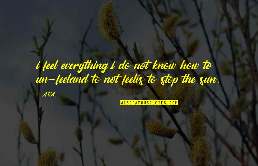 Heavy Life Quotes By AVA.: i feel everything.i do not know how to