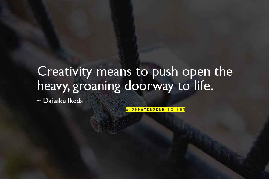 Heavy Life Quotes By Daisaku Ikeda: Creativity means to push open the heavy, groaning