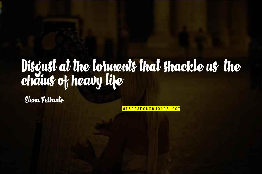 Heavy Life Quotes By Elena Ferrante: Disgust at the torments that shackle us, the