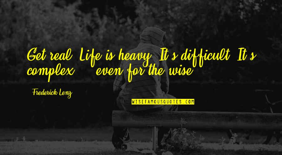 Heavy Life Quotes By Frederick Lenz: Get real. Life is heavy. It's difficult. It's