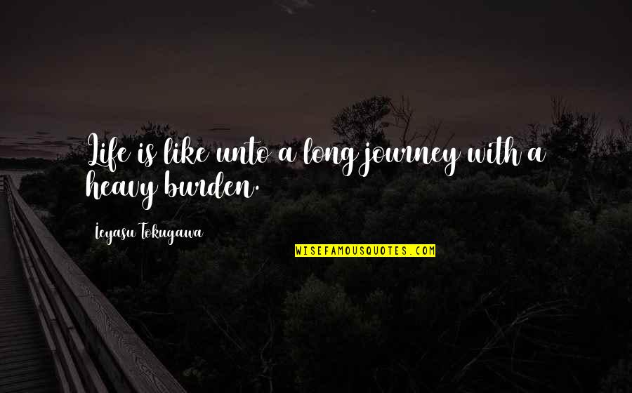 Heavy Life Quotes By Ieyasu Tokugawa: Life is like unto a long journey with