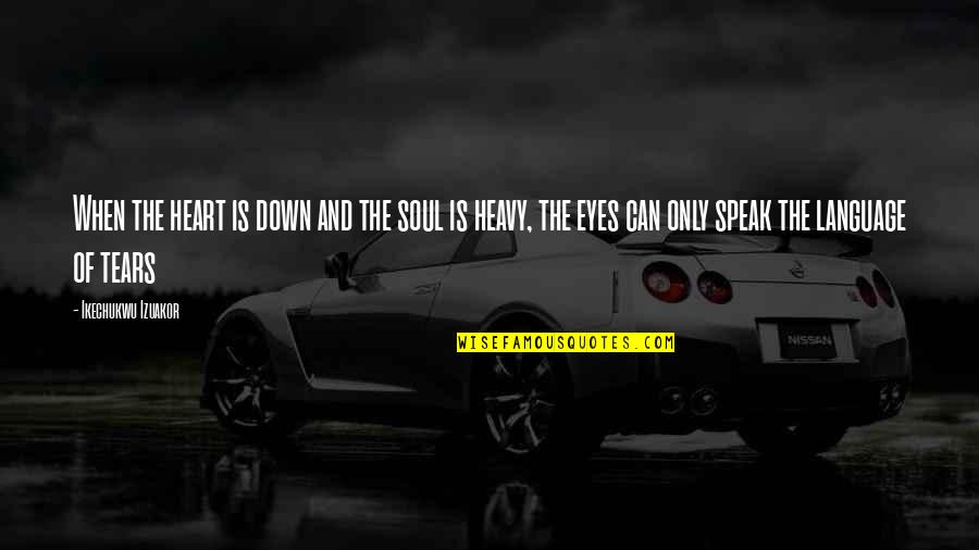 Heavy Life Quotes By Ikechukwu Izuakor: When the heart is down and the soul