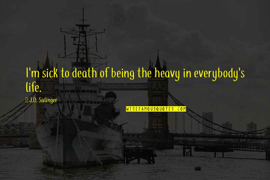 Heavy Life Quotes By J.D. Salinger: I'm sick to death of being the heavy