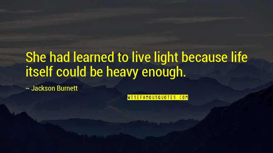 Heavy Life Quotes By Jackson Burnett: She had learned to live light because life