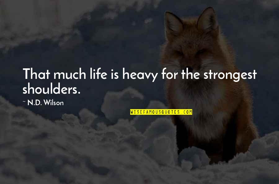 Heavy Life Quotes By N.D. Wilson: That much life is heavy for the strongest