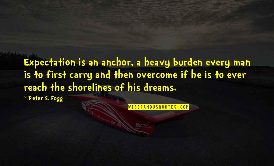 Heavy Life Quotes By Peter S. Fogg: Expectation is an anchor, a heavy burden every