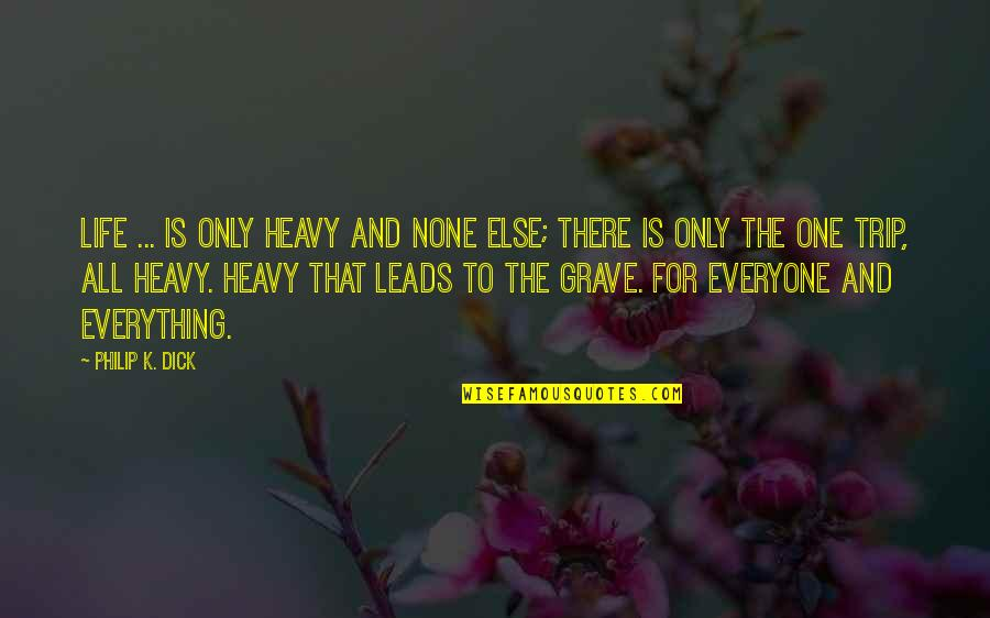 Heavy Life Quotes By Philip K. Dick: Life ... is only heavy and none else;