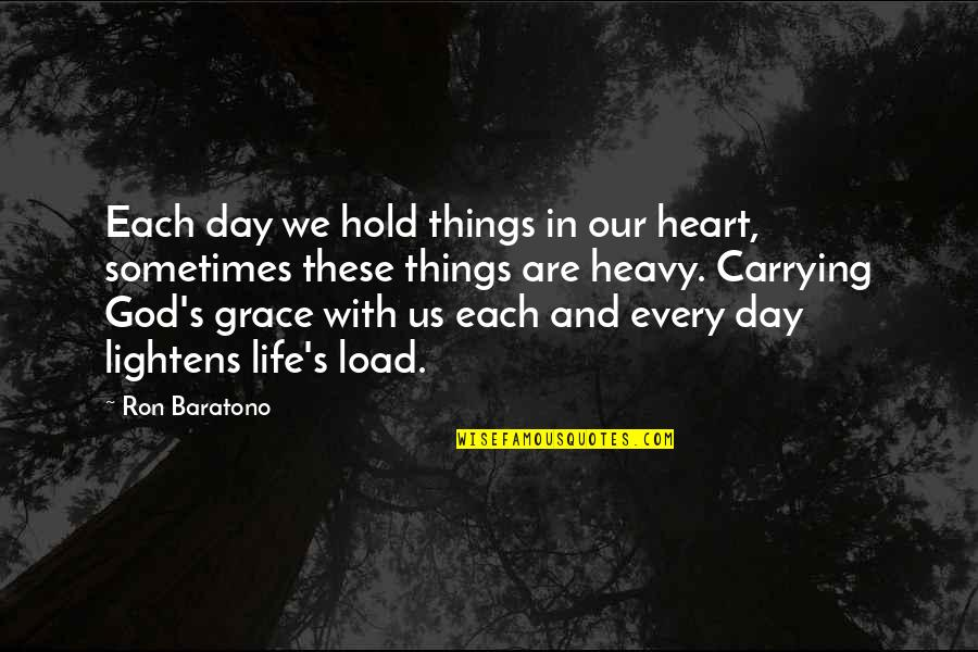 Heavy Life Quotes By Ron Baratono: Each day we hold things in our heart,