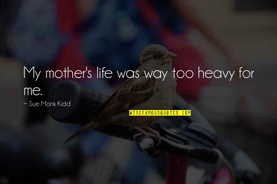 Heavy Life Quotes By Sue Monk Kidd: My mother's life was way too heavy for