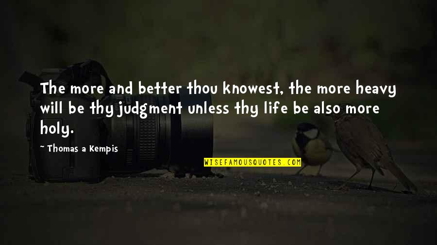 Heavy Life Quotes By Thomas A Kempis: The more and better thou knowest, the more