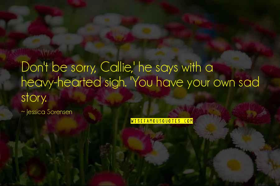 Heavy Sigh Quotes By Jessica Sorensen: Don't be sorry, Callie,' he says with a